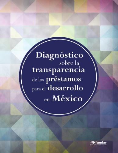 Diagnóstico sobre la transparencia de los préstamos para el desarrollo by Fundar, Centro de Análisis e Investigación